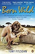 Tony Fitzjohn Born Wild: The Extraordinary Story of One Man's Passion for Lions and for Africa.